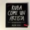"""5 consigli fondamentali del libro """"Ruba come un artista"""""""